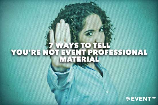 7-Ways-to-Tell-Youre-NOT-Event-Professional-Material